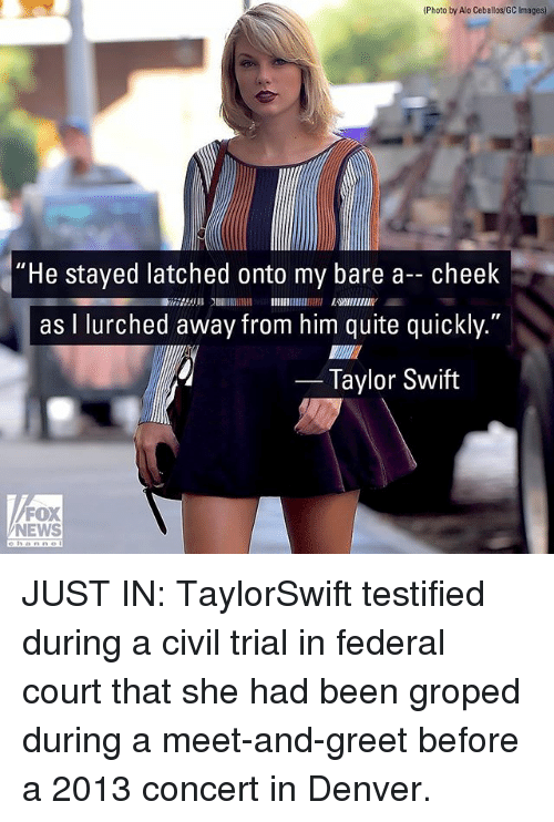 "Civility: (Photo by Alo Ceballos/GC Images)  ""He stayed latched onto my bare a- cheek  as I lurched away from him quite quickly.""  2753 EWIIENIY  Taylor Swift  FOX  NEWS JUST IN: TaylorSwift testified during a civil trial in federal court that she had been groped during a meet-and-greet before a 2013 concert in Denver."
