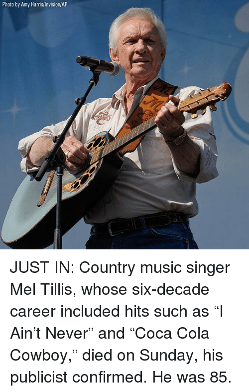 "Memes, Music, and Country Music: Photo by Amy Harris/Invision/AP JUST IN: Country music singer Mel Tillis, whose six-decade career included hits such as ""I Ain't Never"" and ""Coca Cola Cowboy,"" died on Sunday, his publicist confirmed. He was 85."