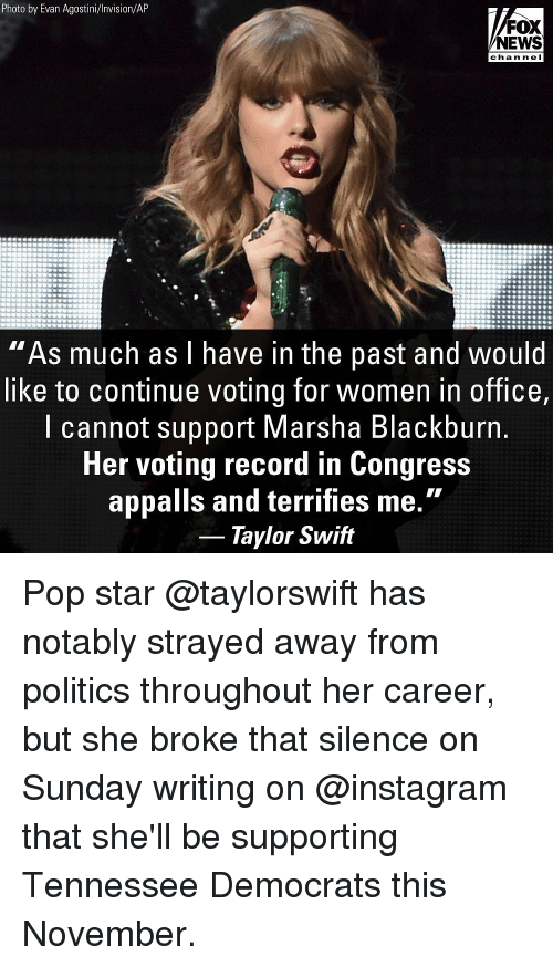 "Instagram, Memes, and News: Photo by Evan Agostini/Invision/AP  FOX  NEWS  chan ne I  ""As much as l have in the past and would  like to continue voting for women in office,  l cannot support Marsha Blackburn  Her voting record in Congress  appalls and terrifies me.""  Taylor Swift Pop star @taylorswift has notably strayed away from politics throughout her career, but she broke that silence on Sunday writing on @instagram that she'll be supporting Tennessee Democrats this November."