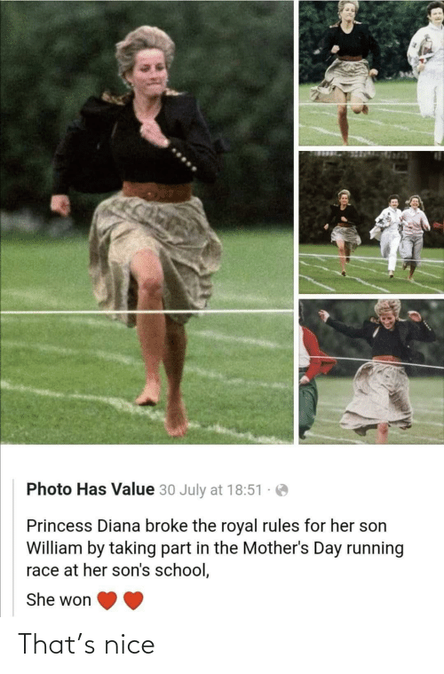 Princess: Photo Has Value 30 July at 18:51  Princess Diana broke the royal rules for her son  William by taking part in the Mother's Day running  race at her son's school,  She won That's nice