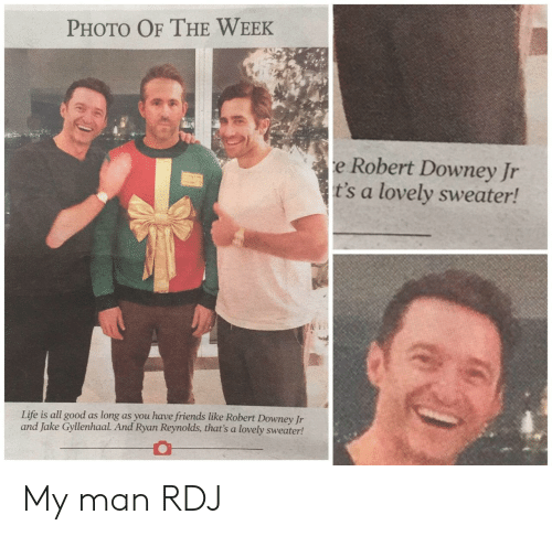 Robert Downey Jr.: PHOTO OF THE WEEK  e Robert Downey Jr  t's a lovely sweater!  Life is all good as long as you have friends like Robert Downey Jr  and Jake Gyllenhaal. And Ryan Reynolds, that's a lovely sweater! My man RDJ