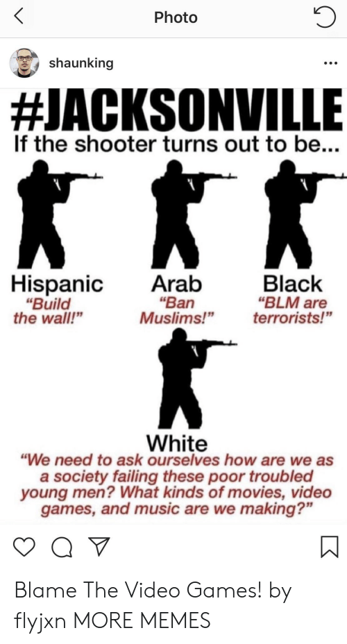 """Jacksonville: Photo  shaunking  #JACKSONVILLE  If the shooter turns out to be...  HispanicAratb  """"Ban  """"Build  the wall""""  Black  """"BLM are  Muslims!""""terrorists!""""  White  """"We need to ask ourselves how are we as  a society failing these poor troubled  young men? What kinds of movies, video  games, and music are we making?"""" Blame The Video Games! by flyjxn MORE MEMES"""