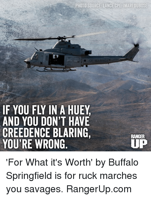 Memes, Buffalo, and 🤖: PHOTO SOURCE: LANCE CPL IMARI DUBOSE  46  IF YOU FLY IN A HUEY  AND YOU DON'T HAVE  CREEDENCE BLARING,  YOU'RE WRONG  RANGER  UP 'For What it's Worth' by Buffalo Springfield is for ruck marches you savages.  RangerUp.com