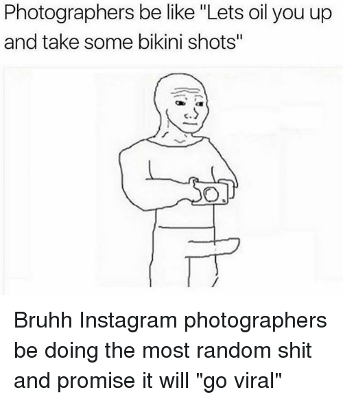 "Be Like, Instagram, and Shit: Photographers be like ""Lets oil you up  and take some bikini shots""  c. Bruhh Instagram photographers be doing the most random shit and promise it will ""go viral"""