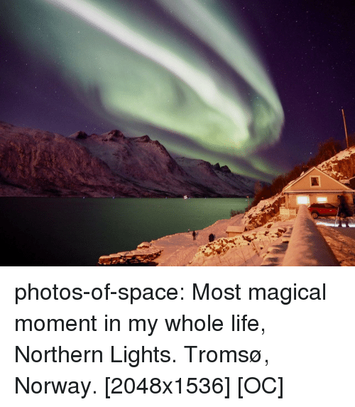 Life, Tumblr, and Blog: photos-of-space:  Most magical moment in my whole life, Northern Lights. Tromsø, Norway. [2048x1536] [OC]