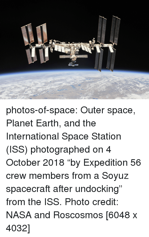 """Nasa, Tumblr, and Blog: photos-of-space:  Outer space, Planet Earth, and the International Space Station (ISS) photographed on 4 October 2018 """"by Expedition 56 crew members from a Soyuz spacecraft after undocking"""" from the ISS. Photo credit: NASA and Roscosmos [6048 x 4032]"""