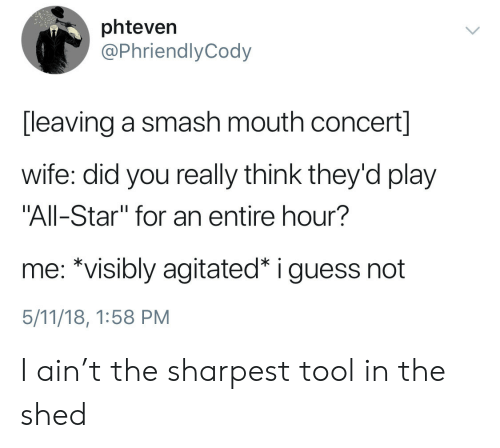 """guess not: phteven  @PhriendlyCody  [leaving a smash mouth concert]  wife: did you really think they'd play  """"All-Star"""" for an entire hour?  me: *visibly agitated* i guess not  5/11/18, 1:58 PM I ain't the sharpest tool in the shed"""