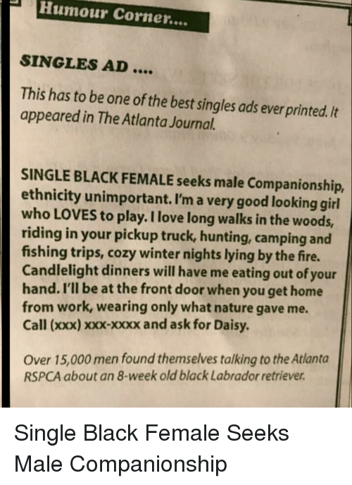 labrador: PHumour Corner....  SINGLES AD  This has to be one of the best singles ads ever printed. It  appeared in The Atlanta Journal.  SINGLE BLACK FEMALE seeks male Companionship,  ethnicity unimportant. I'm a very good looking girl  who LOVES to play. I love long walks in the woods,  riding in your pickup truck, hunting, camping and  fishing trips, cozy winter nights lying by the fire.  Candlelight dinners will have me eating out of your  hand. I'll be at the front door when you get home  from work, wearing only what nature gave me.  Call (xxx) xxx-xxxx and ask for Daisy  Over 15,000 men found themselves talking to the Atlanta  RSPCA about an 8-week old black Labrador retriever Single Black Female Seeks Male Companionship