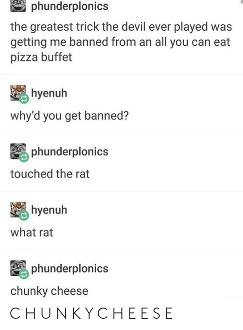 Pizza, Tumblr, and Devil: phunderplonics  the greatest trick the devil ever played was  getting me banned from an all you can eat  pizza buffet  hyenuh  why'd you get banned?  phunderploni  touched the rat  hyenuh  what rat  phunderplonics  chunky cheese C H U N K Y C H E E S E
