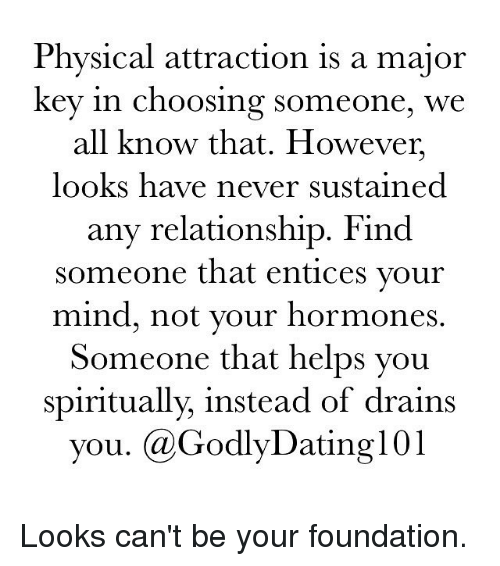 spiritualized: Physical attraction is a major  key in choosing someone, we  all know that. However,  looks have never sustained  any relationship. Find  someone that entices your  mind, not your hormones  Someone that helps you  spiritually, instead of drains  you. GodlyDating101 Looks can't be your foundation.