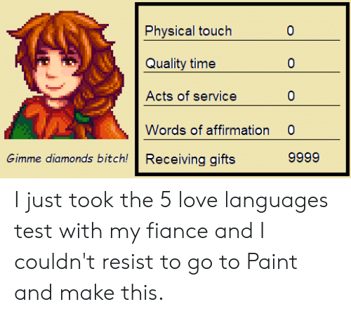 Physical Touch: Physical touch  0  Quality time  0  Acts of service  0  Words of affirmation  0  9999  Receiving gifts  Gimme diamonds bitch! I just took the 5 love languages test with my fiance and I couldn't resist to go to Paint and make this.