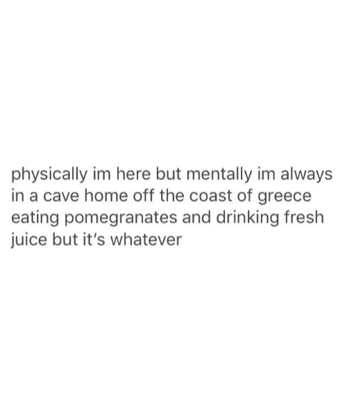 Drinking, Fresh, and Juice: physically im here but mentally im always  in a cave home off the coast of greece  eating pomegranates and drinking fresh  juice but it's whatever
