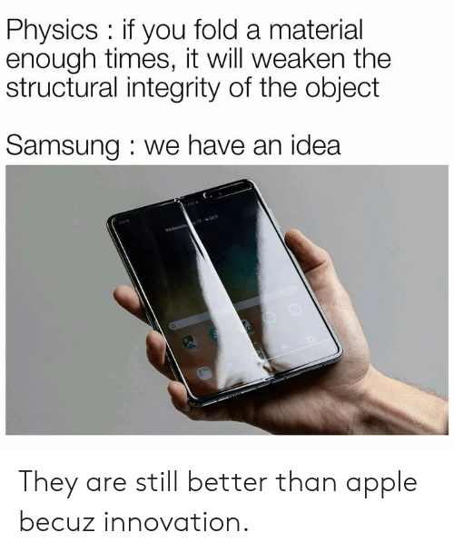 Samsung: Physics if you fold a material  enough times, it will weaken the  structural integrity of the object  Samsung we have an idea  Wednesda 17 50F They are still better than apple becuz innovation.