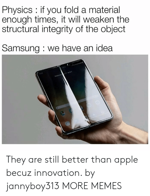 Samsung: Physics if you fold a material  enough times, it will weaken the  structural integrity of the object  Samsung we have an idea  Wednesda 17 50F They are still better than apple becuz innovation. by jannyboy313 MORE MEMES