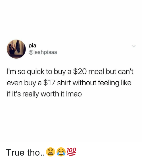 pia: pia  @leahpiaaa  I'm so quick to buy a $20 meal but can't  even buy a $17 shirt without feeling like  if it's really worth it Imao True tho..😩😂💯