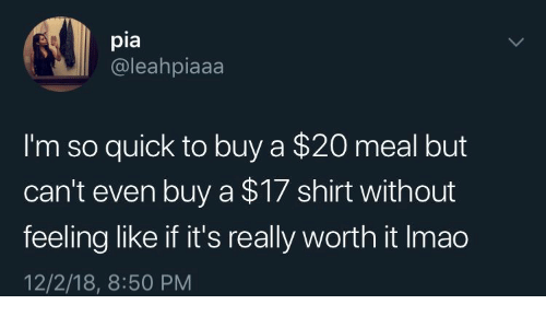pia: pia  @leahpiaaa  I'm so quick to buy a $20 meal but  can't even buy a $17 shirt without  feeling like if it's really worth it Imao  12/2/18, 8:50 PM
