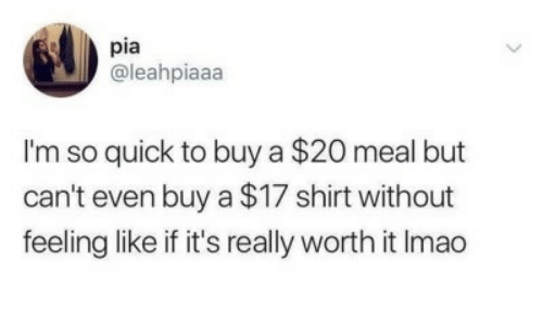 pia: pia  @leahpiaaa  I'm so quick to buy a $20 meal but  can't even buy a $17 shirt without  feeling like if it's really worth it Imao
