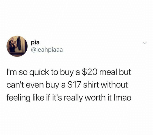 Relationships, Pia, and Shirt: pia  @leahpiaaa  I'm so quick to buy a $20 meal but  can't even buy a $17 shirt without  feeling like if it's really worth it Imao