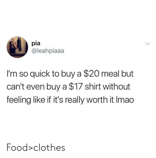 Clothes, Dank, and Food: pia  @leahpiaaa  I'm so quick to buy a $20 meal but  can't even buy a $17 shirt without  feeling like if it's really worth it Imao Food>clothes