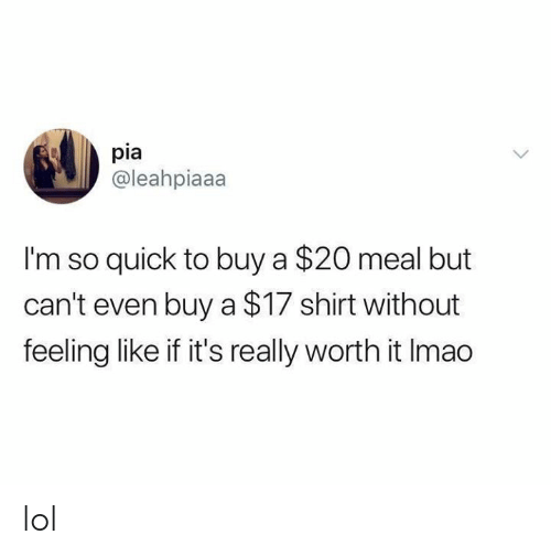 Lol, Memes, and 🤖: pia  @leahpiaaa  I'm so quick to buy a $20 meal but  can't even buy a $17 shirt without  feeling like if it's really worth it Imao lol