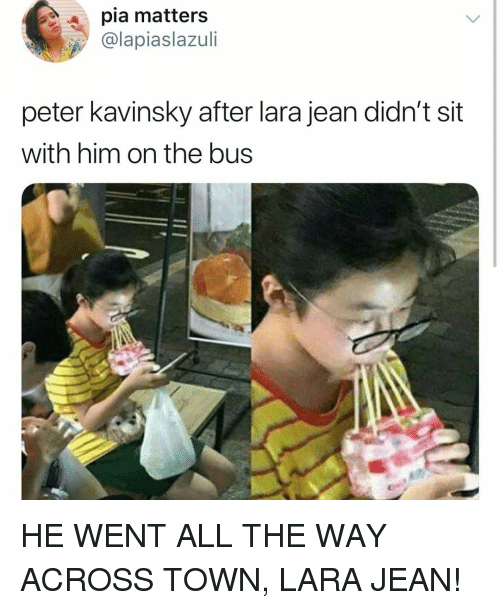 Girl Memes, All The, and Him: pia matters  @lapiaslazul  peter kavinsky after lara jean didn't sit  with him on the bus HE WENT ALL THE WAY ACROSS TOWN, LARA JEAN!