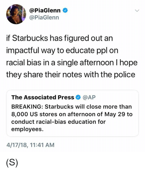 Police, Starbucks, and Hope: @PiaGlenn e  @PiaGlenn  if Starbucks has figured out an  impactful way to educate ppl orn  racial bias in a single afternoon l hope  they share their notes with the police  The Associated Press @AP  BREAKING: Starbucks will close more than  8,000 US stores on afternoon of May 29 to  conduct racial-bias education for  employees.  4/17/18, 11:41 AM (S)