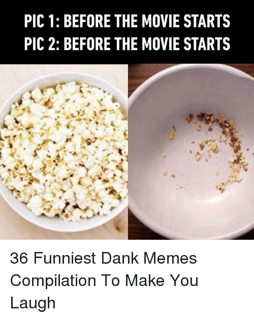 Dank, Memes, and Movie: PIC 1: BEFORE THE MOVIE STARTS  PIC 2: BEFORE THE MOVIE STARTS 36 Funniest Dank Memes Compilation To Make You Laugh