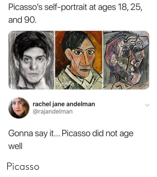 Say It, Picasso, and Did: Picasso's self-portrait at ages 18, 25,  and 90  0  rachel jane andelman  @rajandelman  Gonna say it... Picasso did not age  well Picasso