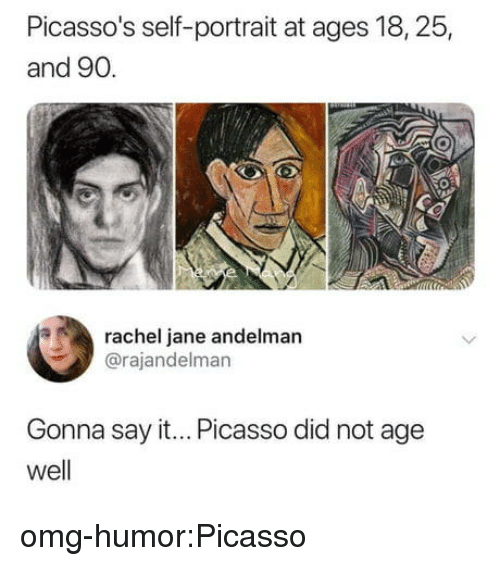 Omg, Tumblr, and Say It: Picasso's self-portrait at ages 18, 25,  and 90.  rachel jane andelman  @rajandelman  Gonna say it... Picasso did not age  well omg-humor:Picasso