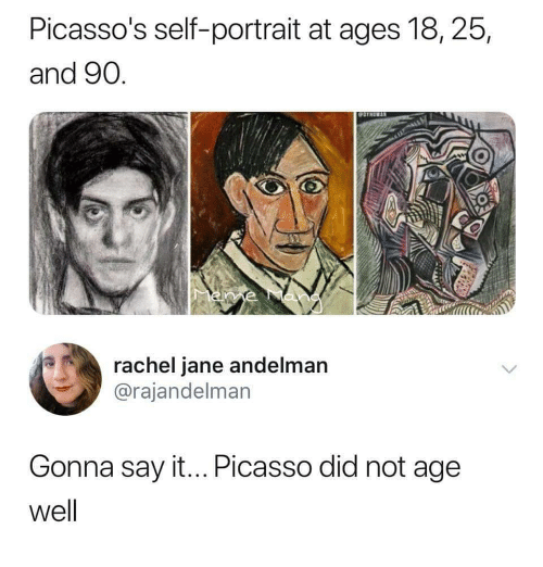 Say It, Picasso, and Did: Picasso's self-portrait at ages l8, 25,  and 90  0  rachel jane andelman  @rajandelman  Gonna say it... Picasso did not age  well
