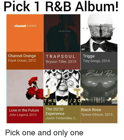 black rose: Pick 1 R&B Album!  otaannel ORANGE  TRAP SOUL  Channel Orange  TRA P S o UL Trigga  Frank Ocean, 2012  Bryson Tiller, 2015  Trey Songz, 2014  /2  T H  E X P  N. C  Love in the Future  The 20/20  Black Rose  John Legend, 2013  Experience  Tyrese Gibson, 2015  Justin Timberlake, 2... Pick one and only one