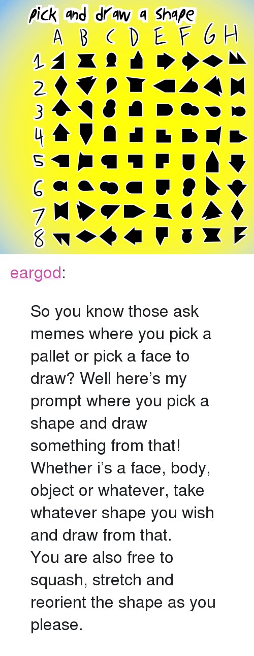 """pallet: pick ahd draw 4 Shape  2.  7 <p><a href=""""https://eargod.tumblr.com/post/151669749256/so-you-know-those-ask-memes-where-you-pick-a"""" class=""""tumblr_blog"""" target=""""_blank"""">eargod</a>:</p><blockquote> <p>So you know those ask memes where you pick a pallet or pick a face to draw? Well here's my prompt where you pick a shape and draw something from that!</p> <p>Whether i's a face, body, object or whatever, take whatever shape you wish and draw from that.</p> <p>You are also free to squash, stretch and reorient the shape as you please.</p> </blockquote>"""