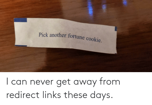 Pick: Pick another fortune cookie. I can never get away from redirect links these days.