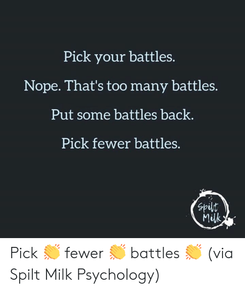 Fewer: Pick your battles.  Nope. That's too many battles.  Put some battles back.  Pick fewer battles.  nds  Milk Pick 👏 fewer 👏 battles 👏  (via Spilt Milk Psychology)
