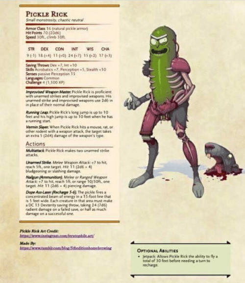 Anaconda, Ass, and Dope: PICKLE RICK  Small monstrosity, chaotic neutral  mor Clns 16 (natural pickle armor  Hit Points 70 (20d6)  Speed JOft, climb Oft  STR DEX CON INTwis CHA  93) 18(04) 11 (+0) 24(-7) 15 62) 17 3)  Saving Throws Dex 7, Int 10  Stils Acrobatics+7, PerceptionS,Stealth +10  Senses passive Perception 15  Commor  4 (1,100 xp)  Improvised Weapon Master Pickle Rick is proficient  with unarmed strikes and improvised weapons His  unarmed strike and improvised weapons use 2d6 in  in place of their normal damage  Running Leap Pickle Rick's long jump is up to 10  feet and his ligh jump is up to 10 feet when he has  a running start  Vennin Slaver. When Pickle Rick hits a mouse, rat, or  other rodent with a weapon attack the target takes  an estra 5 (2d4) damage of the weapon's type  Actions  Muhartack Pickle Rick makes two unarmed strike  attacks  Unamed Strike Melee Weapon Artack: +7 to hit  reach 5h, one taget Hit 11 (266 4)  bludgeoning or slathing damage  Naileun (Ammunitiont Melee or Ranged Weapo  Attaci: +7 to hit reach Sft or range 10/30f, one  target. Hit 11(2d6 4) piercing damage  Dope Ass-Lser echarge 5-6) The pickle fires a  concentrated beam of energy in a 15 foot line that  is 5 feet wide. Each creature in that area must make  DC 13 Desterity saving throw, taking 24 (7d6)  radient damage on a failed save, or kalf as much  damage on asuccessful one  Pickle Rick Art Credit  Made By  OPTIONAL ABILITIES  Jetpack Alows Pickle Rick the ability to fly a  total of 30 feet before needing a tun to  rechange