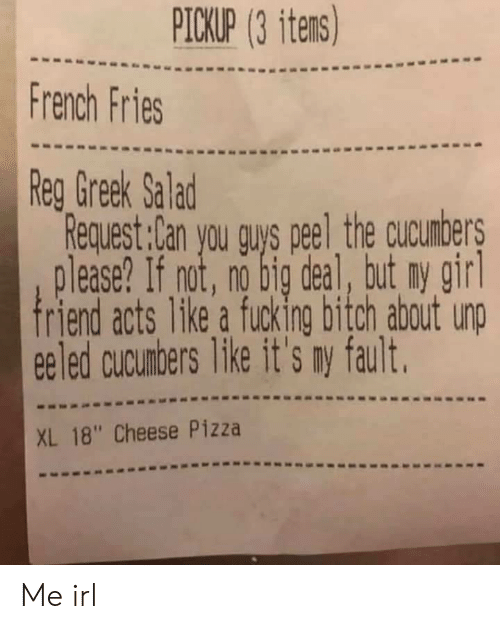 "Bitch, Fucking, and Pizza: PICKUP (3 itens)  French Fries  Reg Greek Salad  Request:Can you guys peel the cucunbers  lease? If not, no big deal, tut ny girl  friend acts 1ke a fucking bitch about unp  eeled cucunbers like it's my fault.  XL 18"" Cheese Pizza Me irl"