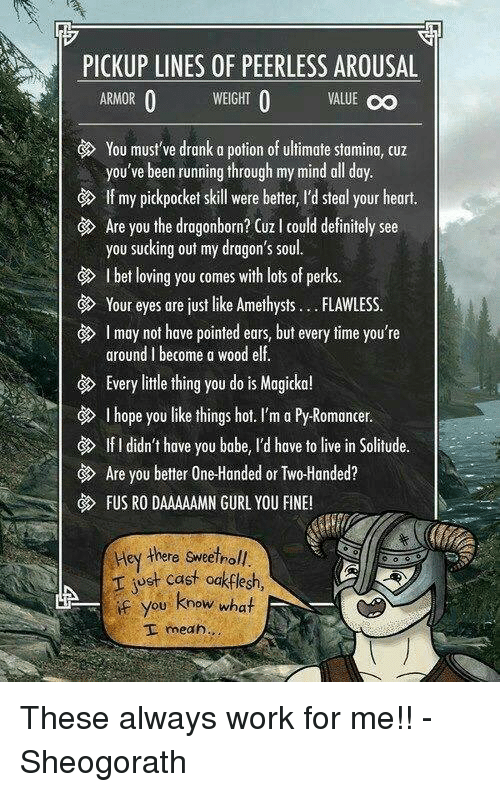 Definitely, Elf, and Memes: PICKUP LINES OF PEERLESS AROUSAL  WEIGHT O  VALUE OO  O  ARMOR  You must've drank a potion of ultimate stamina, cuz  you've been running through my mind all day  If my pickpocket skill were better, I'd steal your heart.  Are you the dragonborn? CUz l could definitely see  you sucking out my dragon's soul.  Ibet loving you comes with lots of perks.  Your eyes are just like Amethysts FLAWLESS  I may not have pointed ears, but every time you're  around l become a wood elf.  G Every little thing you do is Magicka!  I hope you like things hot. I'm a Py-Romancer.  If I didn't have you babe, l'd have to live in Solitude.  Are you better One-Handed or Two-Handed?  FUS RO DAAAAAMN GURL YOU FINE!  Hey there sweetnoll.  r just cast odkflesh,  if you know what  I mean These always work for me!!  -Sheogorath
