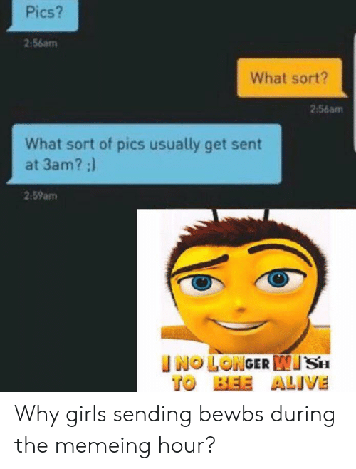 Memeing: Pics?  2:56am  What sort?  2:56am  What sort of pics usually get sent  at 3am? :)  2.59am  INO LONGER SH  ALIVE  BEE  TO Why girls sending bewbs during the memeing hour?