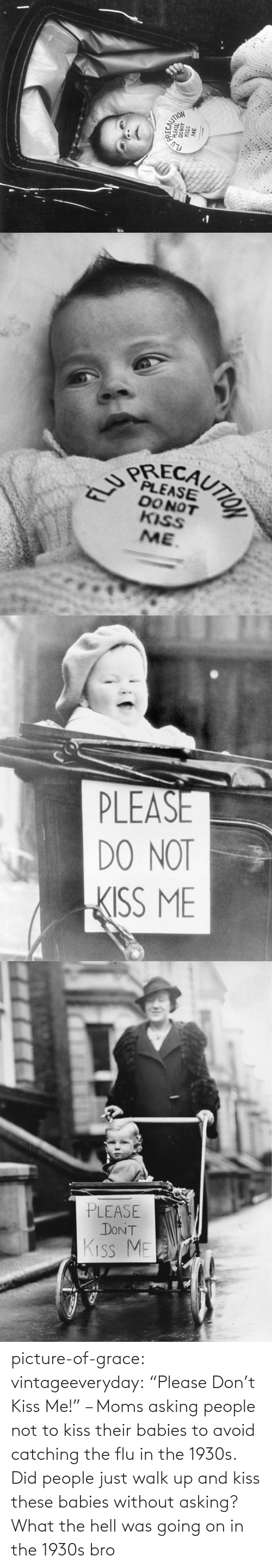 "The Hell: picture-of-grace:  vintageeveryday: ""Please Don't Kiss Me!"" – Moms asking people not to kiss their babies to avoid catching the flu in the 1930s.   Did people just walk up and kiss these babies without asking? What the hell was going on in the 1930s bro"