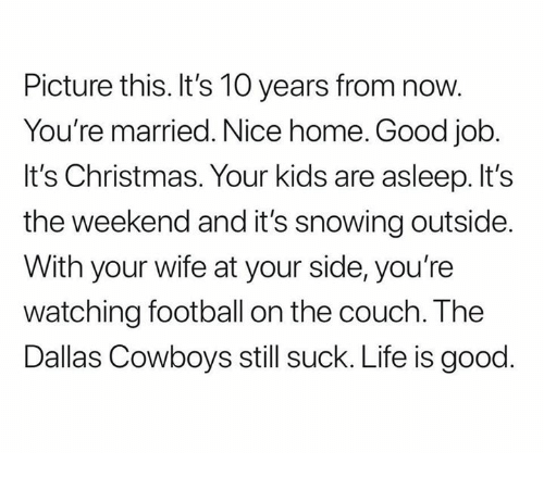 Its Christmas: Picture this. It's 10 years from now.  You're married. Nice home. Good job  It's Christmas. Your kids are asleep. It's  the weekend and it's snowing outside  With your wife at your side, you're  watching football on the couch. The  Dallas Cowboys still suck. Life is good