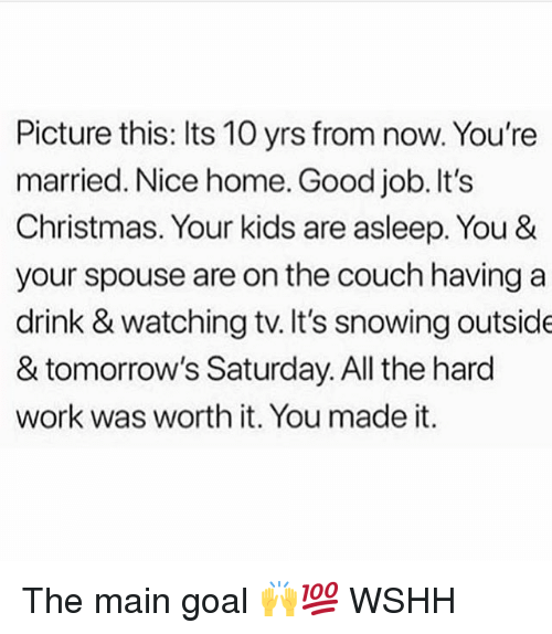 Its Christmas: Picture this: Its 10 yrs from now. You're  married. Nice home. Good job. It's  Christmas. Your kids are asleep. You &  your spouse are on the couch having a  drink & watching tv. It's snowing outside  & tomorrow's Saturday. All the hard  work was worth it. You made it. The main goal 🙌💯 WSHH