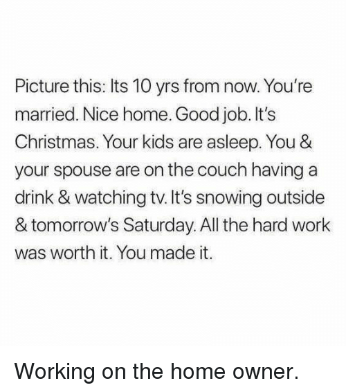 Its Christmas: Picture this: Its 10 yrs from now. You're  married. Nice home. Good job. It's  Christmas. Your kids are asleep. You &  your spouse are on the couch having a  drink & watching tv.It's snowing outside  & tomorrow's Saturday. All the hard work  was worth it. You made it. <p>Working on the home owner.</p>