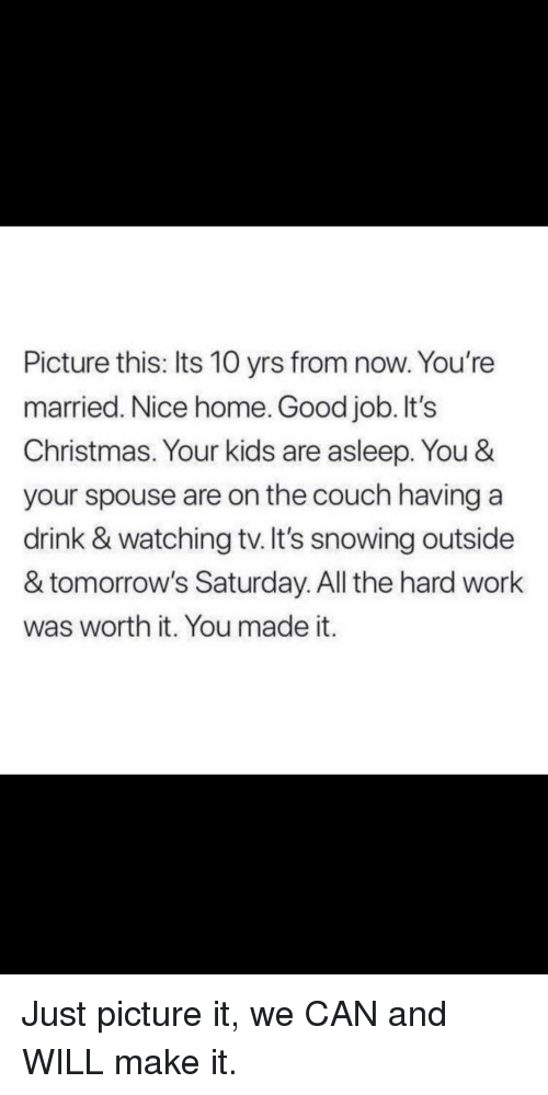 Christmas, Work, and Couch: Picture this: Its 10 yrs from now. You're  married. Nice home. Good job. It's  Christmas. Your kids are asleep. You &  your spouse are on the couch having a  drink & watching tv. It's snowing outside  & tomorrow's Saturday. All the hard work  was worth it. You made it. Just picture it, we CAN and WILL make it.