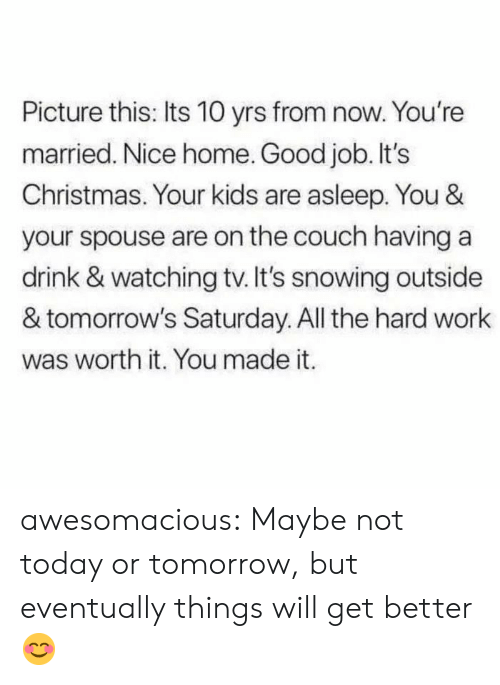 Yrs: Picture this: Its 10 yrs from now. You're  married. Nice home. Good job. It's  Christmas. Your kids are asleep. You &  your spouse are on the couch having a  drink & watching tv. It's snowing outside  & tomorrow's Saturday. All the hard work  was worth it. You made it. awesomacious:  Maybe not today or tomorrow, but eventually things will get better😊