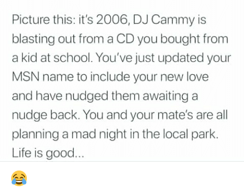 awaiting: Picture this: it's 2006, DJ Cammy is  blasting out from a CD you bought from  a kid at school. You've just updated your  MSN name to include your new love  and have nudged them awaiting a  nudge back. You and your mate's are all  planning a mad night in the local park.  Life is good 😂