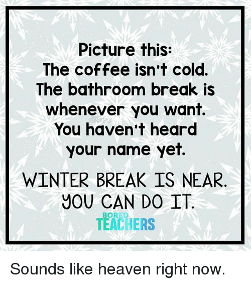Winter Break: Picture this:  The coffee isn't cold.  The bathroom break is  whenever you want.  You haven't heard  your name yet.  WINTER BREAK IS NEAR  YOU CAN DO IT  TEACHERS  BORED Sounds like heaven right now.