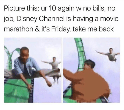 No Job: Picture this: ur 10 again w no bills, no  job, Disney Channel is having a movie  marathon & it's Friday..take me back