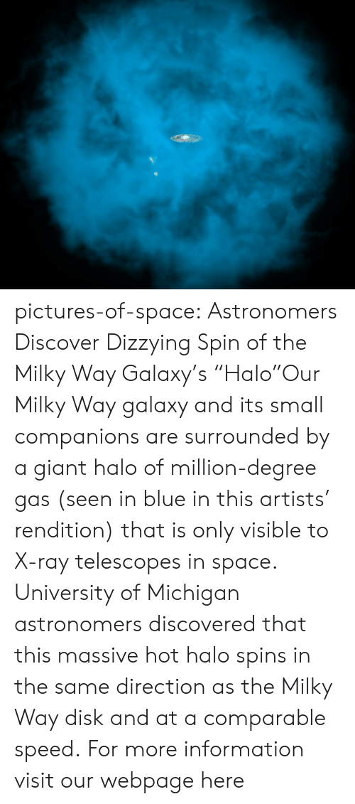 """University of Michigan: pictures-of-space:    Astronomers Discover Dizzying Spin of the Milky Way Galaxy's """"Halo""""Our Milky Way galaxy and its small companions are surrounded by a giant halo of million-degree gas (seen in blue in this artists' rendition) that is only visible to X-ray telescopes in space. University of Michigan astronomers discovered that this massive hot halo spins in the same direction as the Milky Way disk and at a comparable speed.  For more information visit our webpage here"""