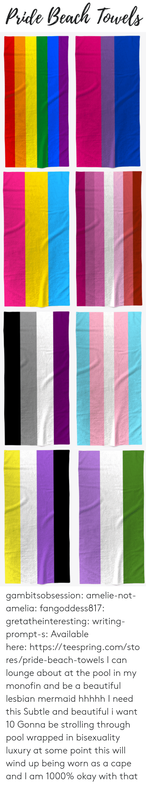Beautiful, Tumblr, and Beach: Pide Beach Torvels gambitsobsession: amelie-not-amelia:   fangoddess817:   gretatheinteresting:   writing-prompt-s: Available here:https://teespring.com/stores/pride-beach-towels  I can lounge about at the pool in my monofin and be a beautiful lesbian mermaid hhhhh I need this   Subtle and beautiful i want 10   Gonna be strolling through pool wrapped in bisexuality luxury    at some point this will wind up being worn as a cape and I am 1000% okay with that
