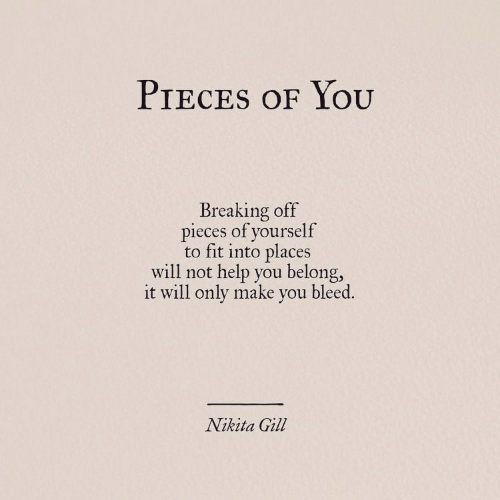nikita: PIECES OF YOOU  Breaking off  pieces of yourself  to fit into places  will not help you belong,  it will only make you bleed.  Nikita Gill